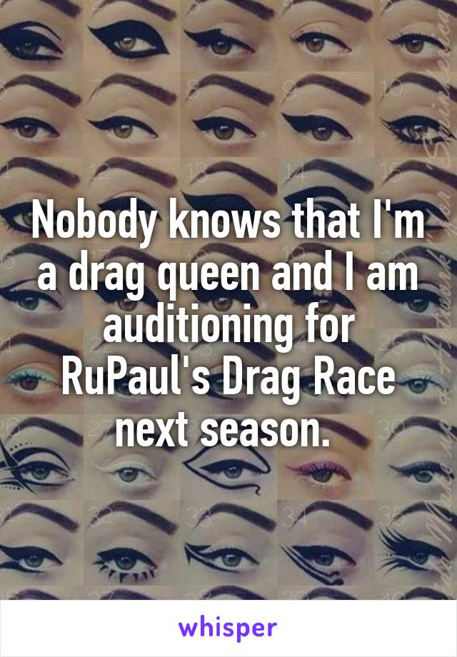 Nobody knows that I'm a drag queen and I am auditioning for RuPaul's Drag Race next season.