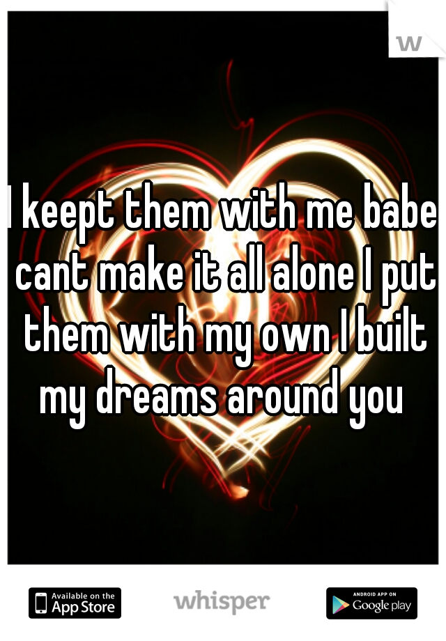 I keept them with me babe cant make it all alone I put them with my own I built my dreams around you