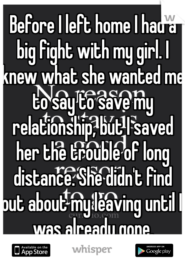 Before I left home I had a big fight with my girl. I knew what she wanted me to say to save my relationship, but I saved her the trouble of long distance. She didn't find out about my leaving until I was already gone.