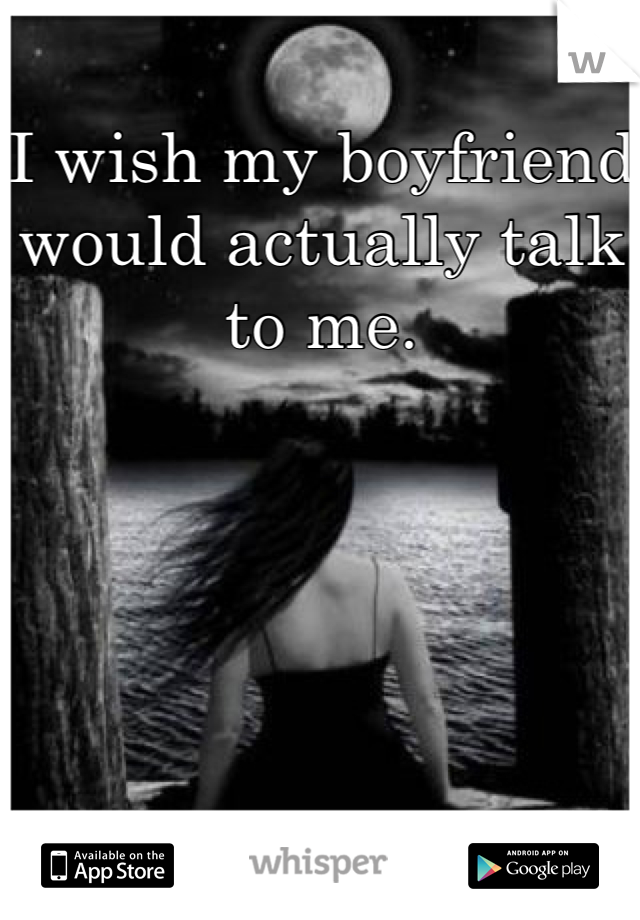 I wish my boyfriend would actually talk to me.