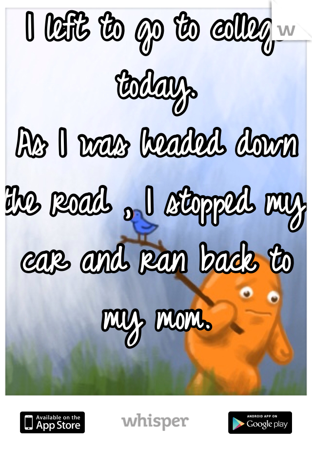 I left to go to college today.  As I was headed down the road , I stopped my car and ran back to my mom.