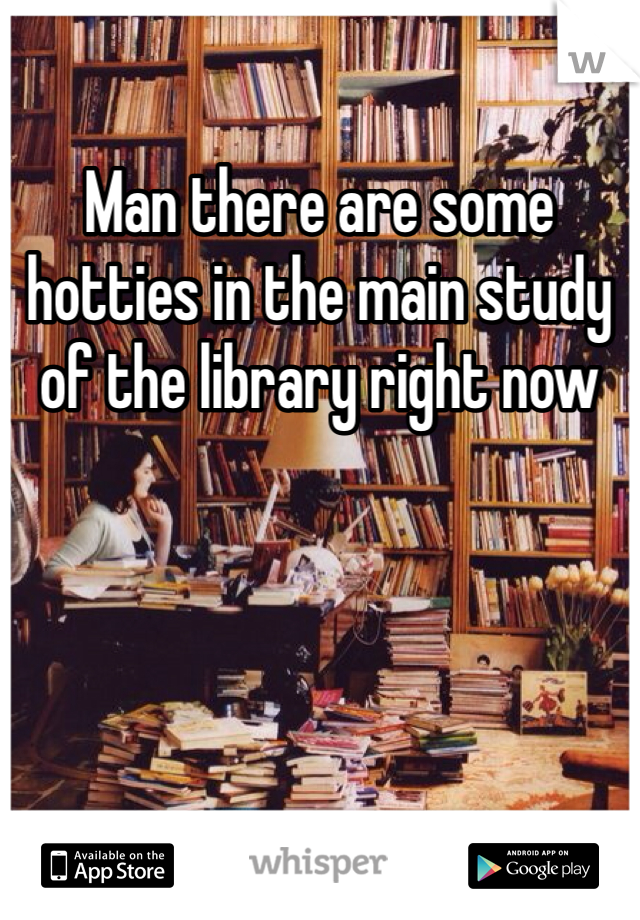 Man there are some hotties in the main study of the library right now