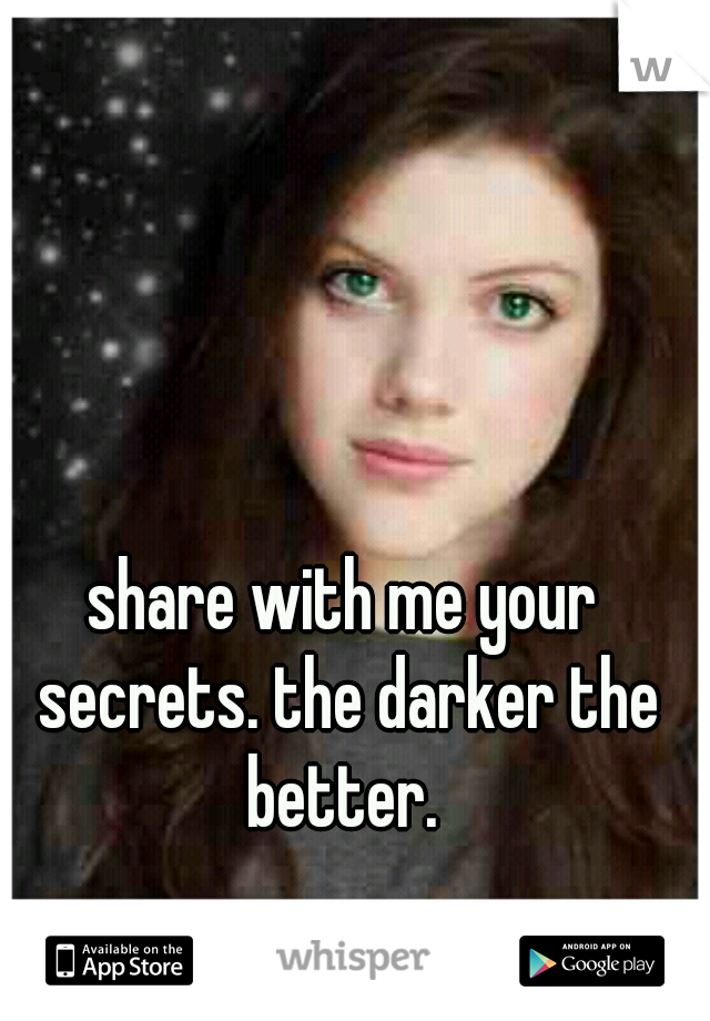 share with me your secrets. the darker the better.