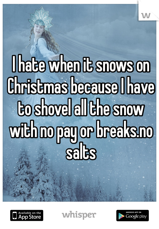I hate when it snows on Christmas because I have to shovel all the snow with no pay or breaks.no salts