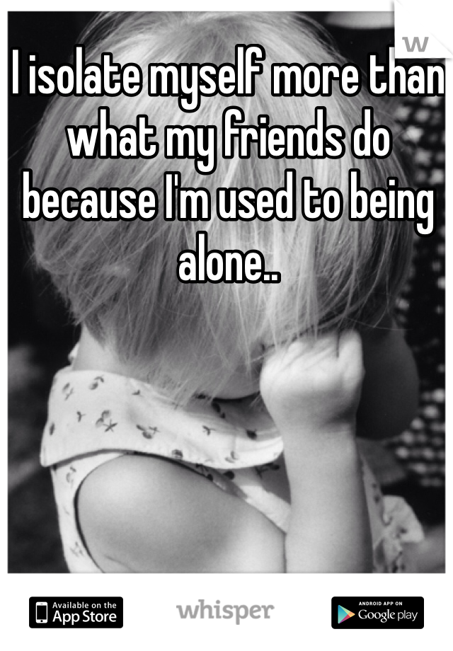 I isolate myself more than what my friends do because I'm used to being alone..