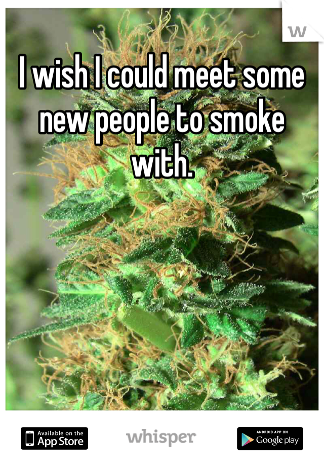 I wish I could meet some new people to smoke with.