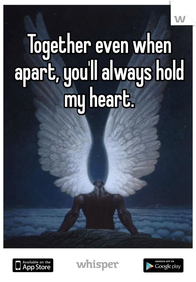 Together even when apart, you'll always hold my heart.