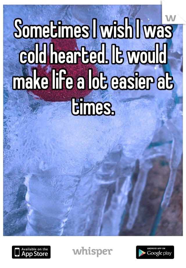Sometimes I wish I was cold hearted. It would make life a lot easier at times.