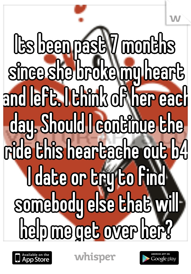 Its been past 7 months since she broke my heart and left. I think of her each day. Should I continue the ride this heartache out b4 I date or try to find somebody else that will help me get over her?