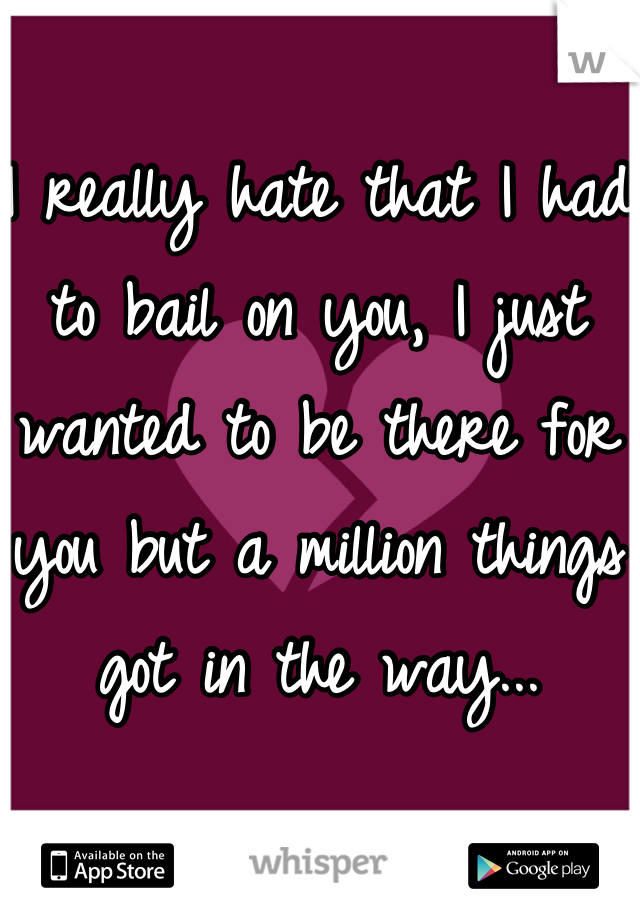 I really hate that I had to bail on you, I just wanted to be there for you but a million things got in the way...