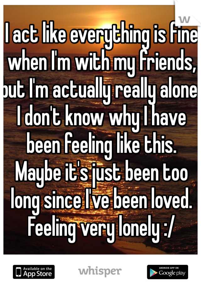 I act like everything is fine when I'm with my friends, but I'm actually really alone.  I don't know why I have been feeling like this.  Maybe it's just been too long since I've been loved.  Feeling very lonely :/
