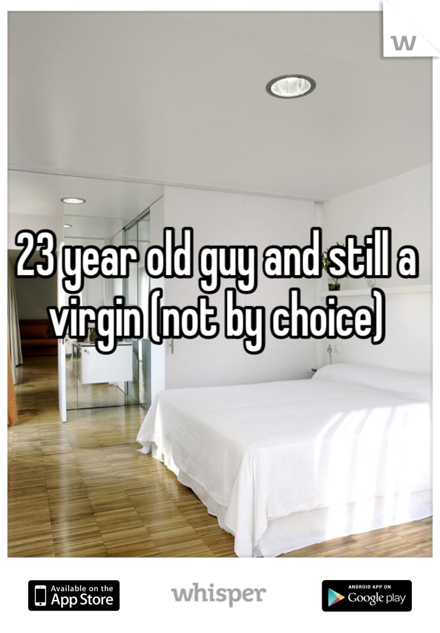 23 year old guy and still a virgin (not by choice)