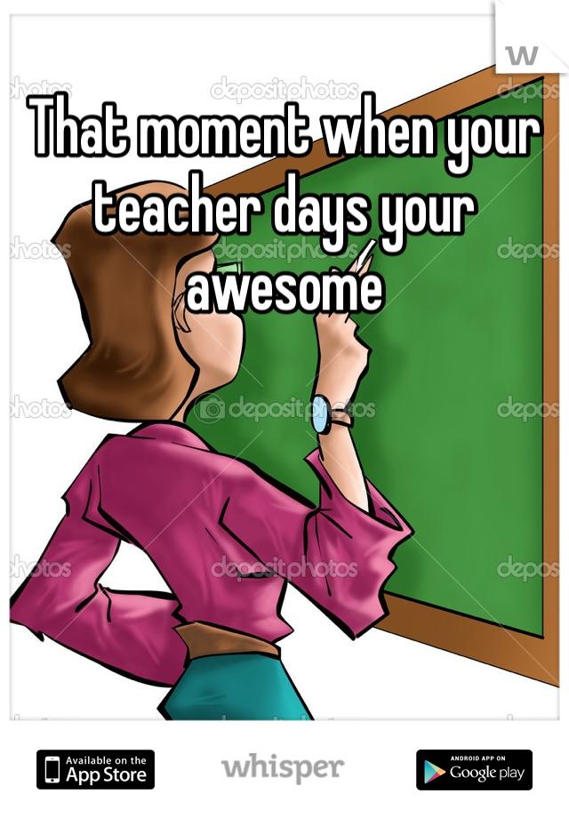 That moment when your teacher days your awesome