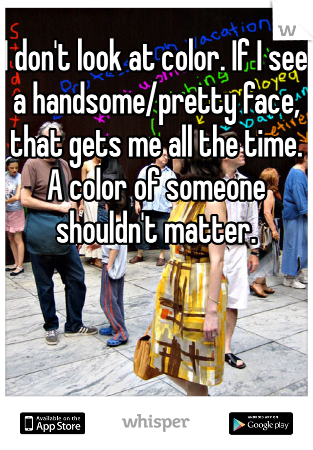 I don't look at color. If I see a handsome/pretty face, that gets me all the time. A color of someone shouldn't matter.