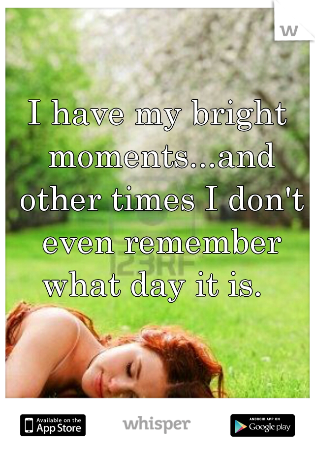 I have my bright moments...and other times I don't even remember what day it is.