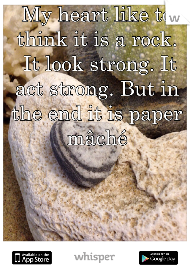 My heart like to think it is a rock.  It look strong. It act strong. But in the end it is paper mâché