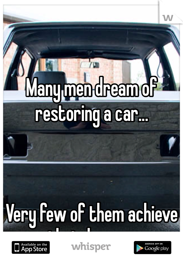 Many men dream of restoring a car...    Very few of them achieve that dream...
