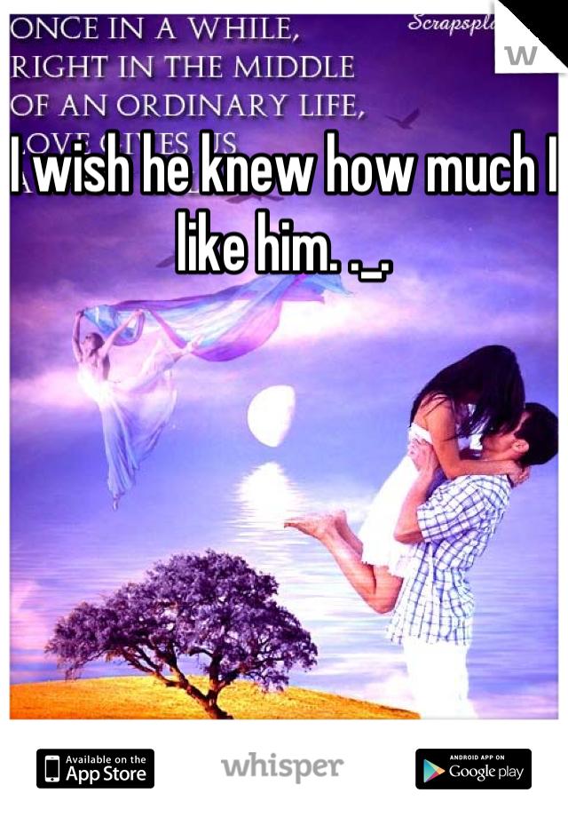 I wish he knew how much I like him. ._.