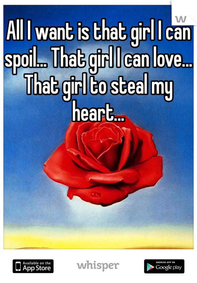 All I want is that girl I can spoil... That girl I can love... That girl to steal my heart...