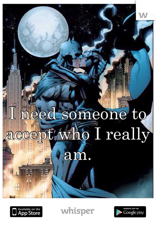 I need someone to accept who I really am.