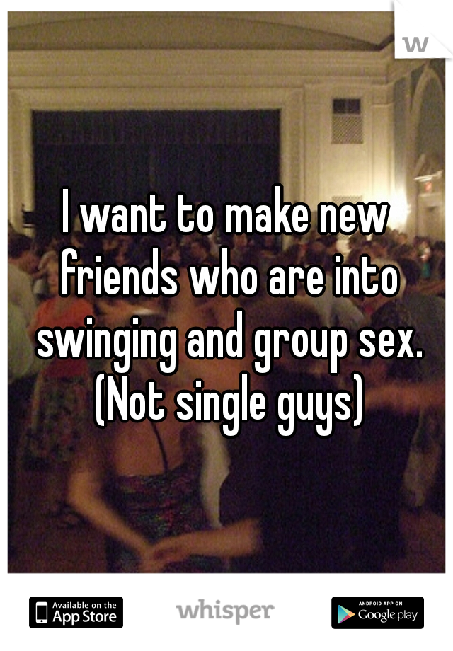 I want to make new friends who are into swinging and group sex. (Not single guys)