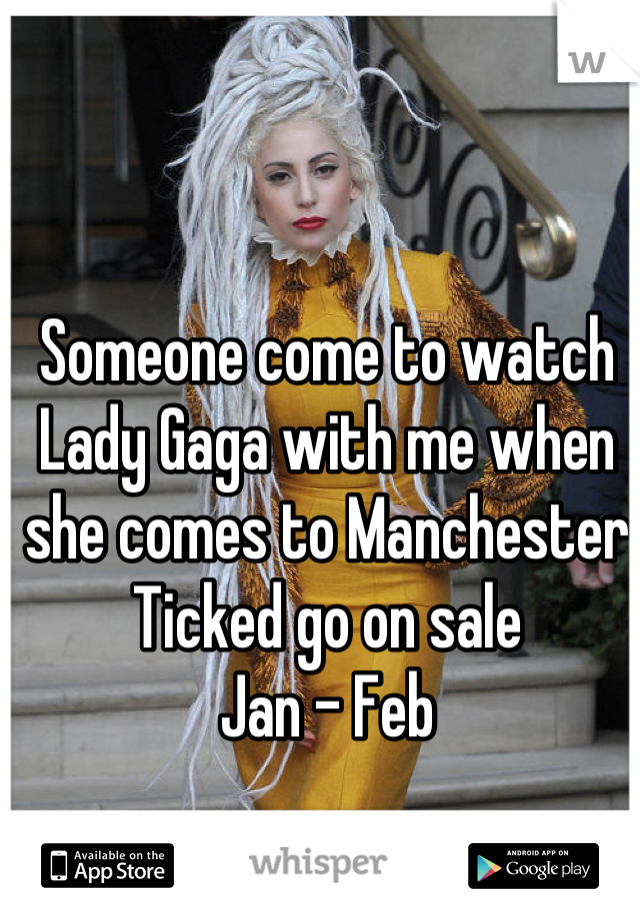 Someone come to watch Lady Gaga with me when she comes to Manchester Ticked go on sale  Jan - Feb