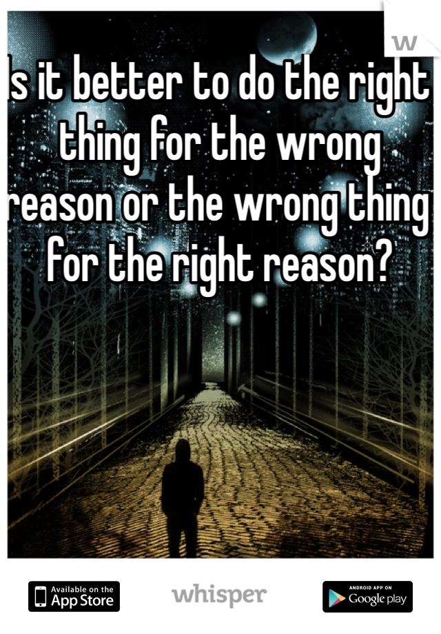 Is it better to do the right thing for the wrong reason or the wrong thing for the right reason?