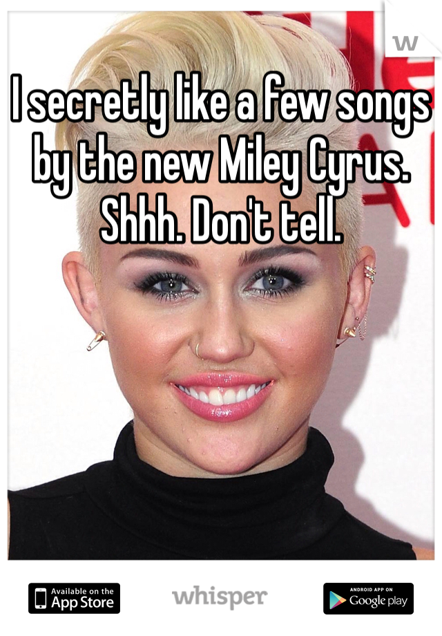 I secretly like a few songs by the new Miley Cyrus. Shhh. Don't tell.