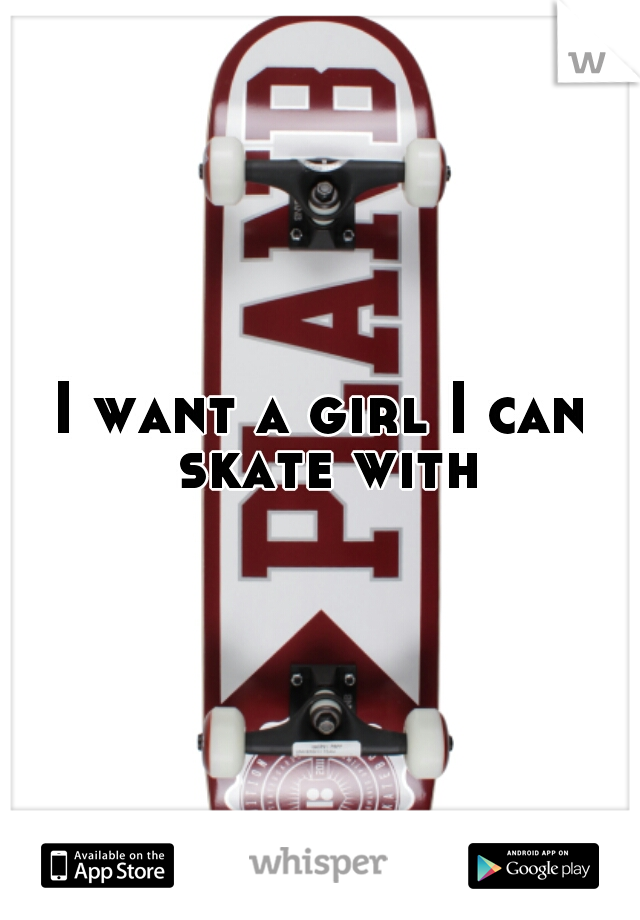 I want a girl I can skate with