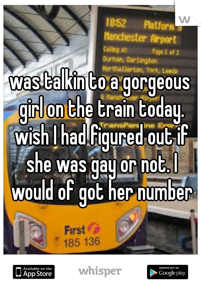 was talkin to a gorgeous girl on the train today. wish I had figured out if she was gay or not. I would of got her number