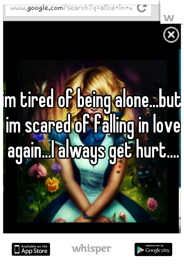 im tired of being alone...but im scared of falling in love again...I always get hurt....
