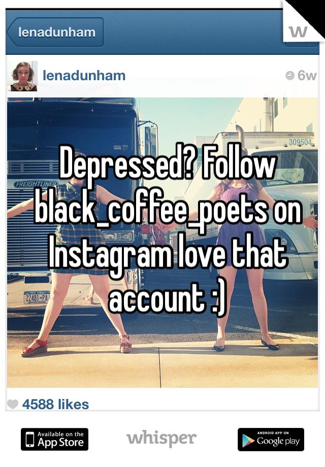 Depressed? Follow black_coffee_poets on Instagram love that account :)