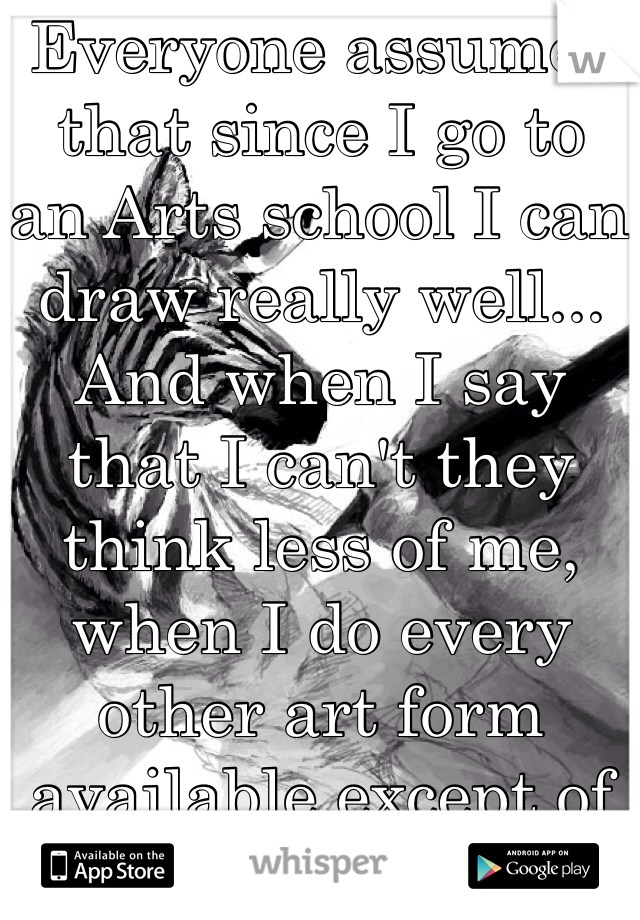 Everyone assumes that since I go to an Arts school I can draw really well... And when I say that I can't they think less of me, when I do every other art form available except of Drawing