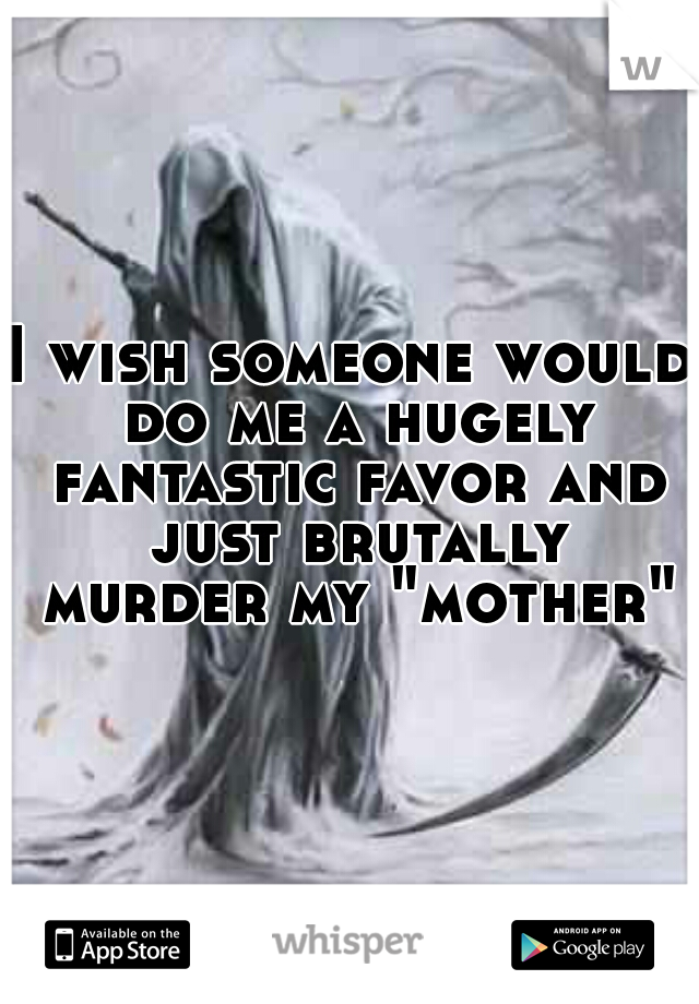 "I wish someone would do me a hugely fantastic favor and just brutally murder my ""mother"""