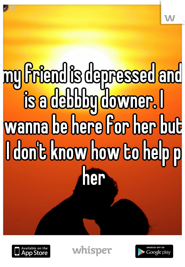 my friend is depressed and is a debbby downer. I wanna be here for her but I don't know how to help p her
