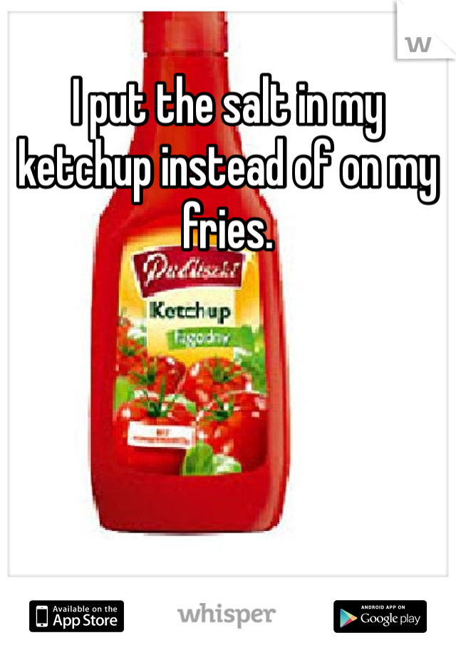 I put the salt in my ketchup instead of on my fries.
