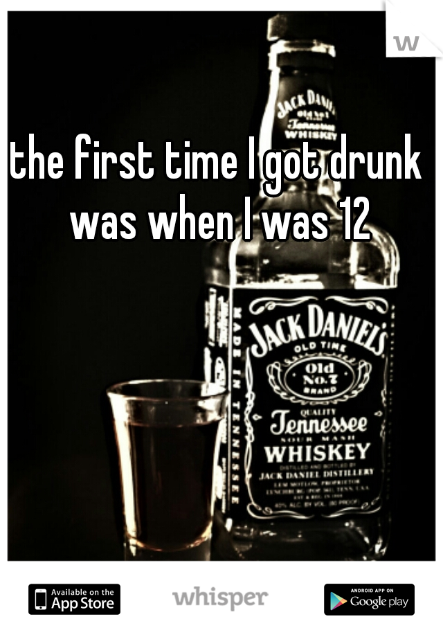 the first time I got drunk was when I was 12
