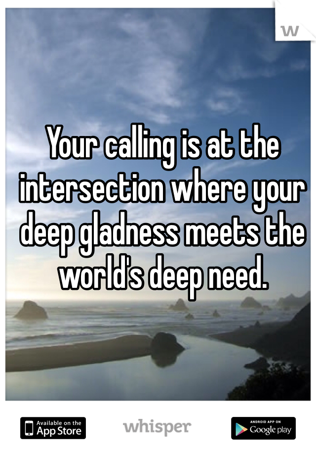 Your calling is at the intersection where your deep gladness meets the world's deep need.