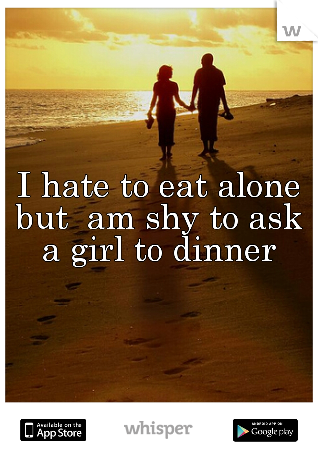 I hate to eat alone but  am shy to ask  a girl to dinner