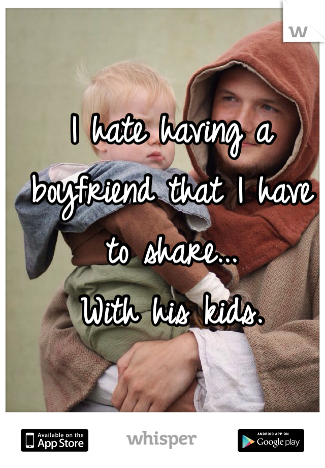 I hate having a boyfriend that I have to share... With his kids.