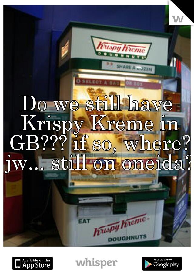 Do we still have Krispy Kreme in GB??? if so, where? jw... still on oneida?