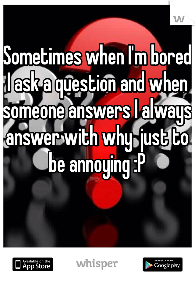 Sometimes when I'm bored I ask a question and when someone answers I always answer with why  just to be annoying :P