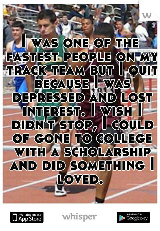 I was one of the fastest people on my track team but I quit because I was depressed and lost interest. I wish I didn't stop, I could of gone to college with a scholarship and did something I loved.