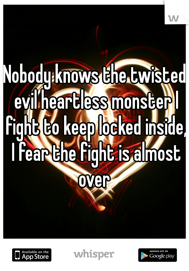 Nobody knows the twisted evil heartless monster I fight to keep locked inside, I fear the fight is almost over