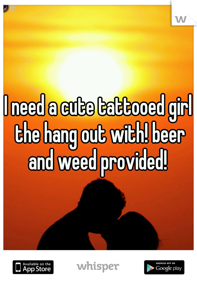 I need a cute tattooed girl the hang out with! beer and weed provided!