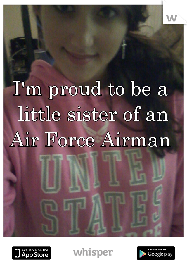 I'm proud to be a little sister of an Air Force Airman