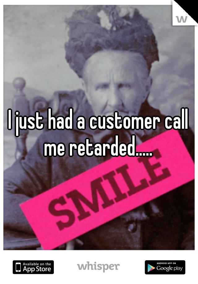I just had a customer call me retarded.....
