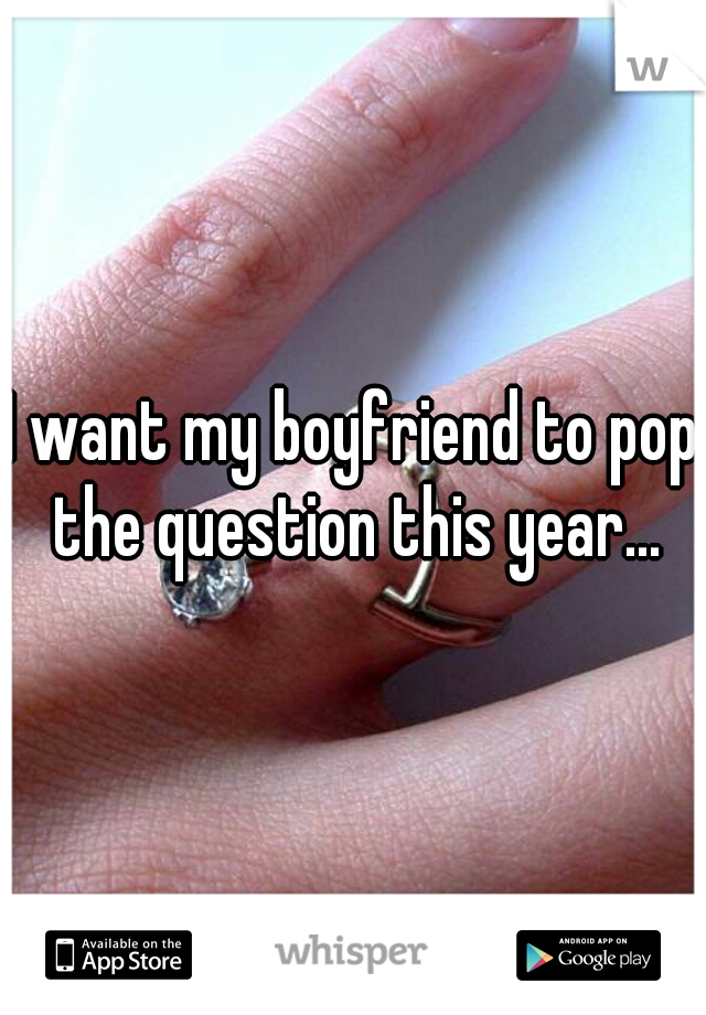I want my boyfriend to pop the question this year...