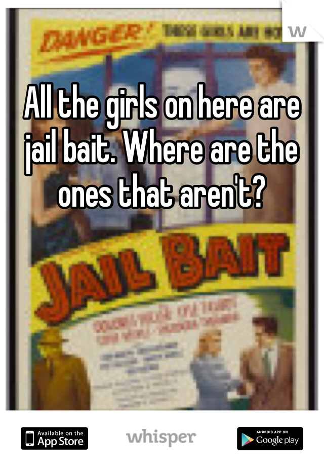 All the girls on here are jail bait. Where are the ones that aren't?