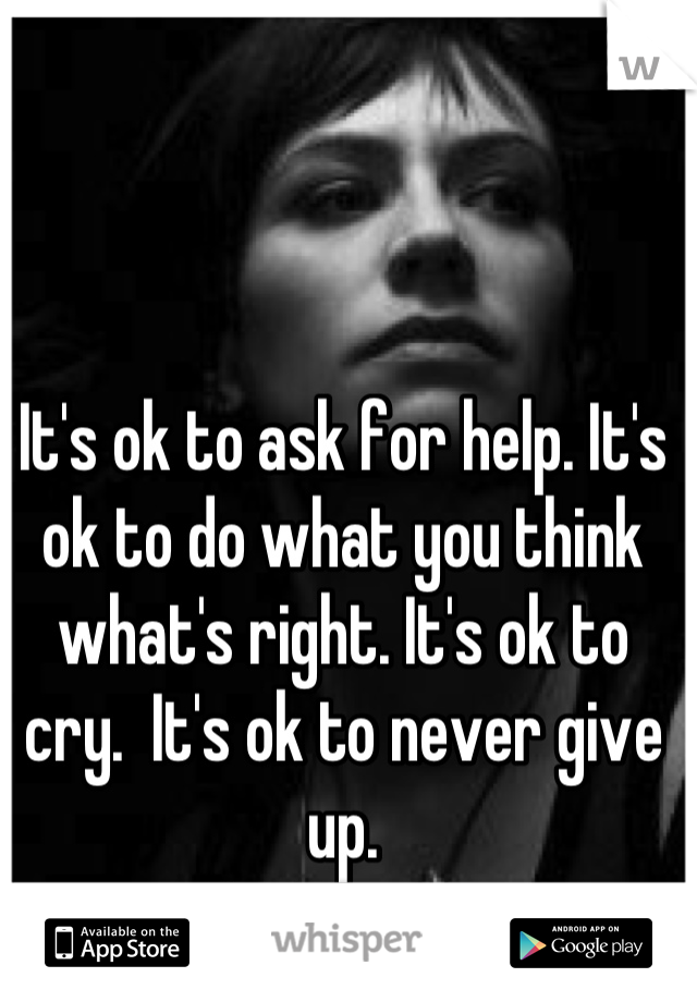 It's ok to ask for help. It's ok to do what you think what's right. It's ok to cry.  It's ok to never give up.  Be strong.